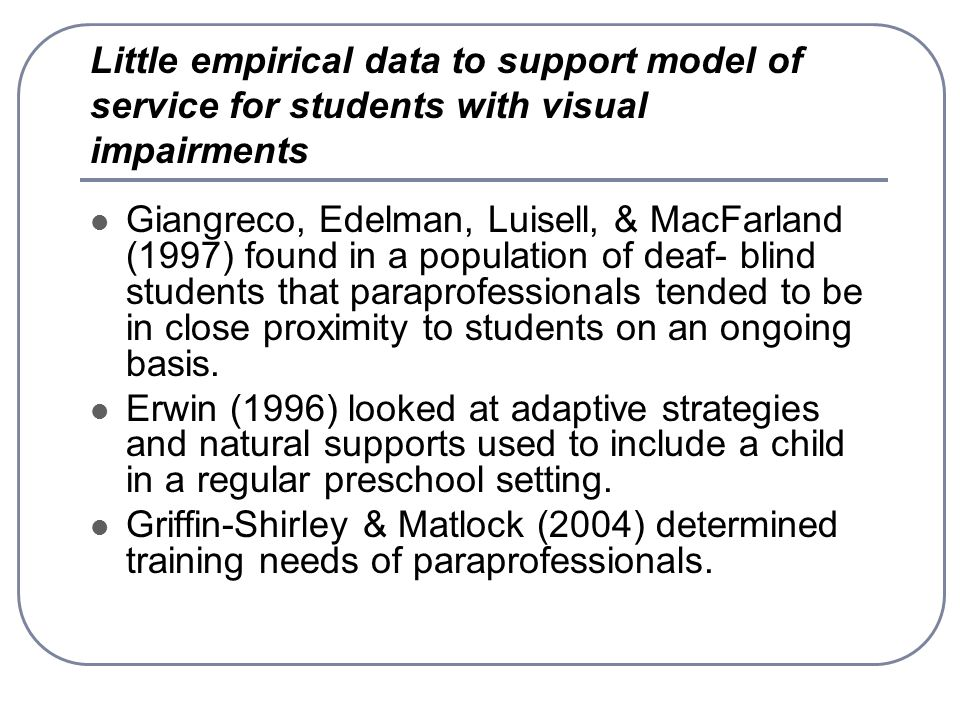 Little empirical data to support model of service for students with visual impairments Giangreco, Edelman, Luisell, & MacFarland (1997) found in a population of deaf- blind students that paraprofessionals tended to be in close proximity to students on an ongoing basis.
