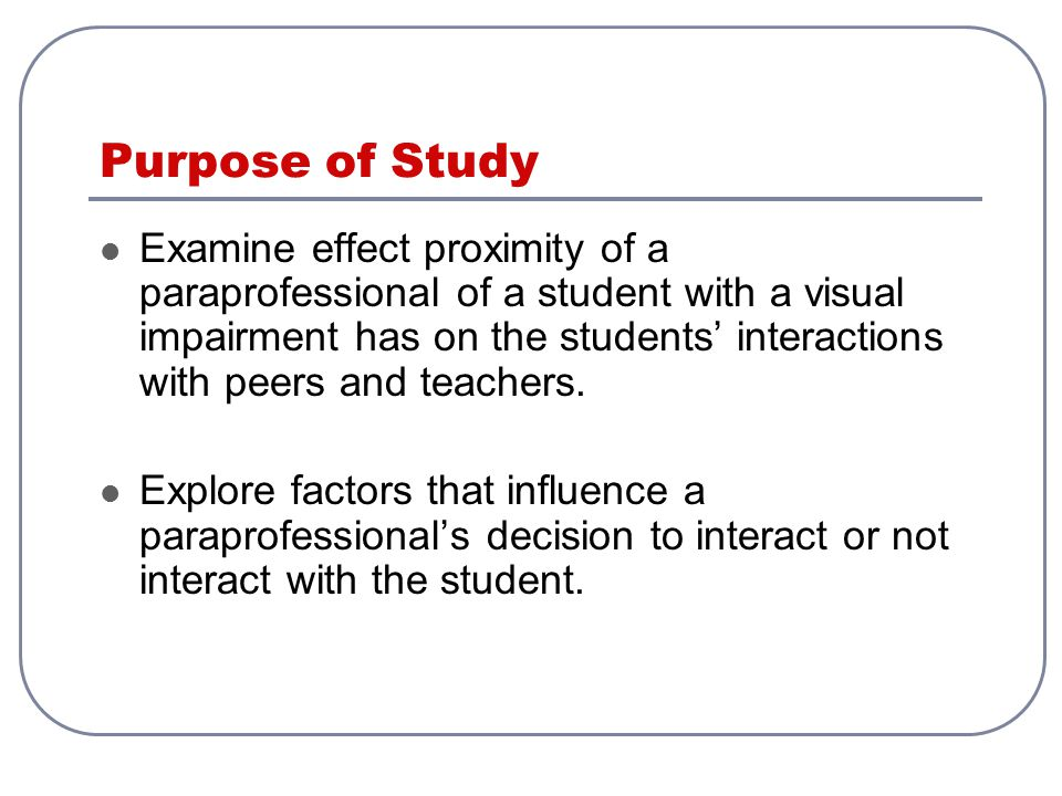 Purpose of Study Examine effect proximity of a paraprofessional of a student with a visual impairment has on the students' interactions with peers and teachers.
