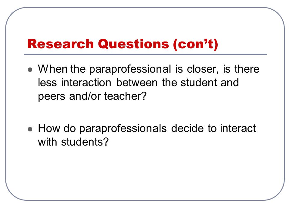 Research Questions (con't) When the paraprofessional is closer, is there less interaction between the student and peers and/or teacher? How do parapro
