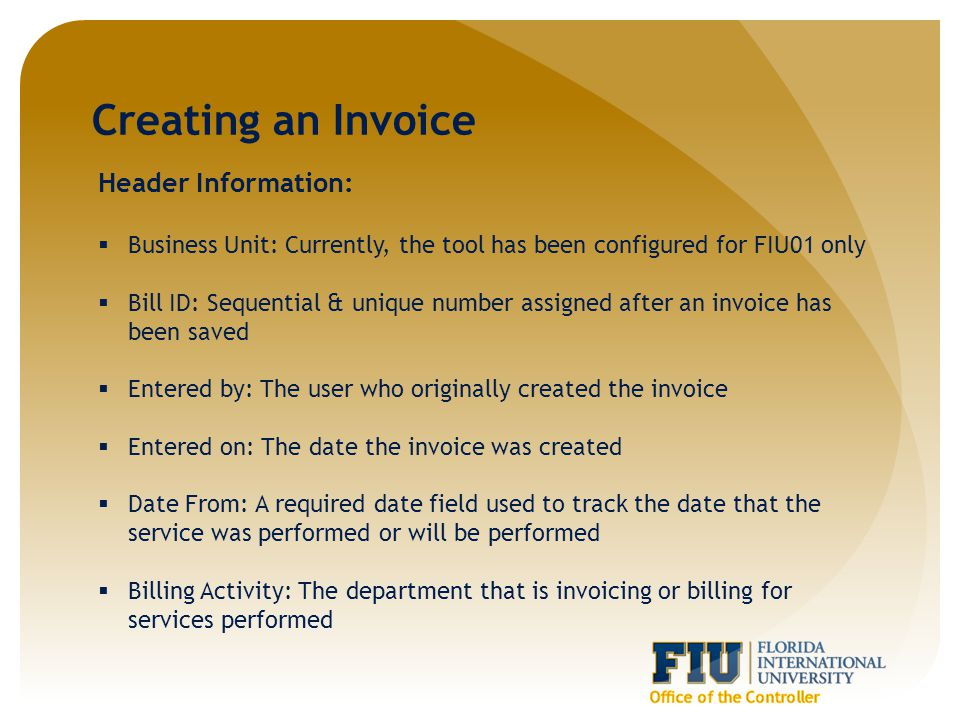 Creating an Invoice Header Information:  Business Unit: Currently, the tool has been configured for FIU01 only  Bill ID: Sequential & unique number assigned after an invoice has been saved  Entered by: The user who originally created the invoice  Entered on: The date the invoice was created  Date From: A required date field used to track the date that the service was performed or will be performed  Billing Activity: The department that is invoicing or billing for services performed