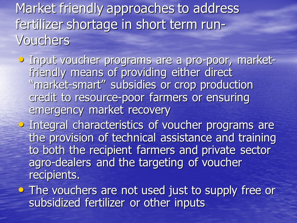 Market friendly approaches to address fertilizer shortage in short term run- Vouchers Input voucher programs are a pro-poor, market- friendly means of providing either direct market-smart subsidies or crop production credit to resource-poor farmers or ensuring emergency market recovery Input voucher programs are a pro-poor, market- friendly means of providing either direct market-smart subsidies or crop production credit to resource-poor farmers or ensuring emergency market recovery Integral characteristics of voucher programs are the provision of technical assistance and training to both the recipient farmers and private sector agro-dealers and the targeting of voucher recipients.