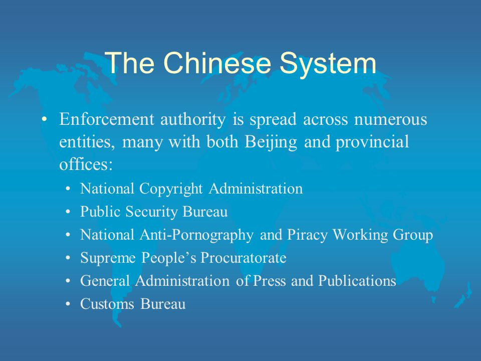The Chinese System Enforcement authority is spread across numerous entities, many with both Beijing and provincial offices: National Copyright Administration Public Security Bureau National Anti-Pornography and Piracy Working Group Supreme People's Procuratorate General Administration of Press and Publications Customs Bureau