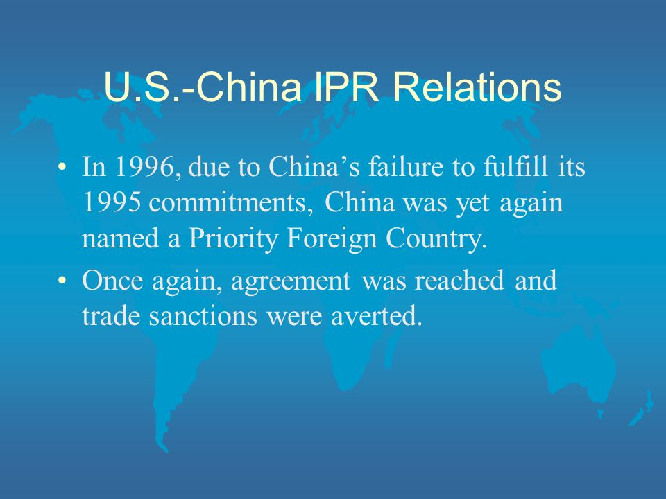 U.S.-China IPR Relations In 1996, due to China's failure to fulfill its 1995 commitments, China was yet again named a Priority Foreign Country.