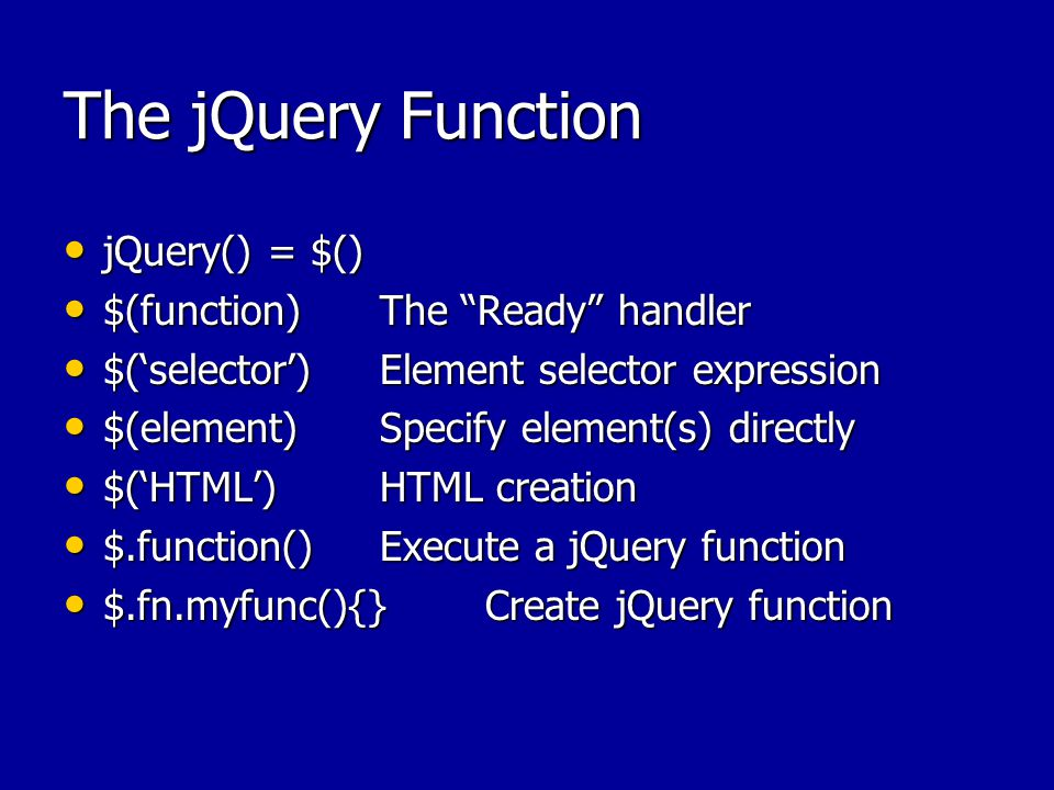 The jQuery Function jQuery() = $() jQuery() = $() $(function)The Ready handler $(function)The Ready handler $('selector')Element selector expression $('selector')Element selector expression $(element)Specify element(s) directly $(element)Specify element(s) directly $('HTML')HTML creation $('HTML')HTML creation $.function()Execute a jQuery function $.function()Execute a jQuery function $.fn.myfunc(){}Create jQuery function $.fn.myfunc(){}Create jQuery function