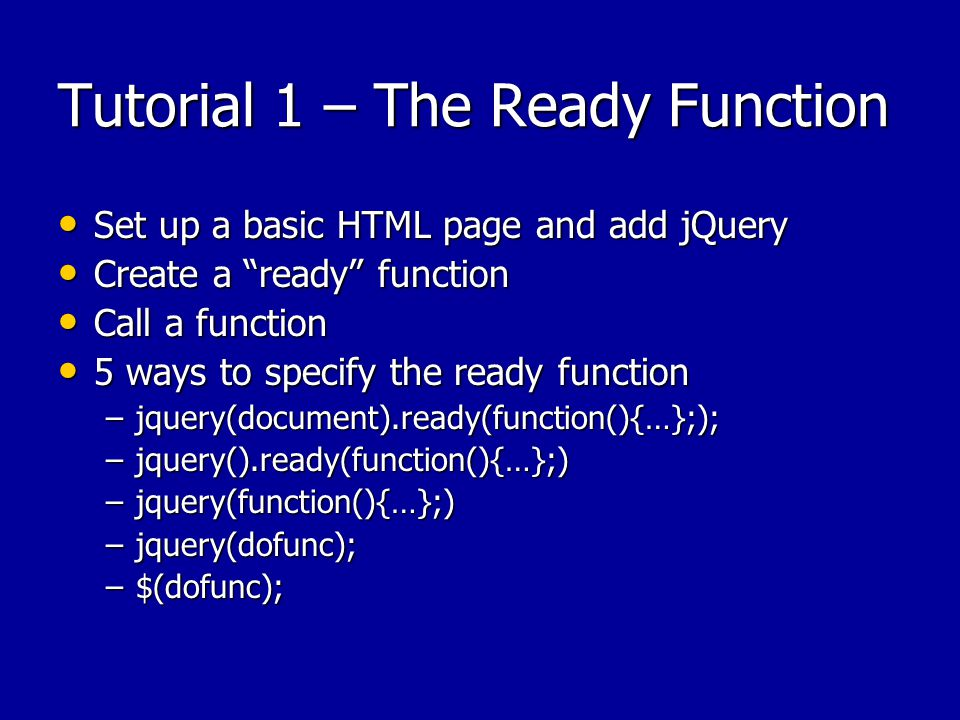 Tutorial 1 – The Ready Function Set up a basic HTML page and add jQuery Set up a basic HTML page and add jQuery Create a ready function Create a ready function Call a function Call a function 5 ways to specify the ready function 5 ways to specify the ready function –jquery(document).ready(function(){…};); –jquery().ready(function(){…};) –jquery(function(){…};) –jquery(dofunc); –$(dofunc);