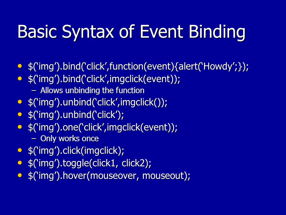 Basic Syntax of Event Binding $('img').bind('click',function(event){alert('Howdy';}); $('img').bind('click',function(event){alert('Howdy';}); $('img').bind('click',imgclick(event)); $('img').bind('click',imgclick(event)); –Allows unbinding the function $('img').unbind('click',imgclick()); $('img').unbind('click',imgclick()); $('img').unbind('click'); $('img').unbind('click'); $('img').one('click',imgclick(event)); $('img').one('click',imgclick(event)); –Only works once $('img').click(imgclick); $('img').click(imgclick); $('img').toggle(click1, click2); $('img').toggle(click1, click2); $('img').hover(mouseover, mouseout); $('img').hover(mouseover, mouseout);