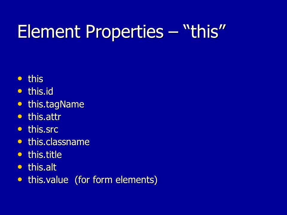 Element Properties – this this this this.id this.id this.tagName this.tagName this.attr this.attr this.src this.src this.classname this.classname this.title this.title this.alt this.alt this.value(for form elements) this.value(for form elements)