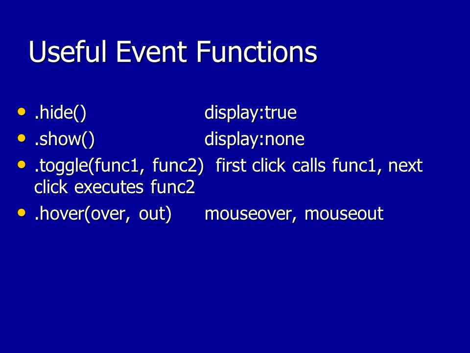 Useful Event Functions.hide()display:true.hide()display:true.show()display:none.show()display:none.toggle(func1, func2) first click calls func1, next click executes func2.toggle(func1, func2) first click calls func1, next click executes func2.hover(over, out)mouseover, mouseout.hover(over, out)mouseover, mouseout