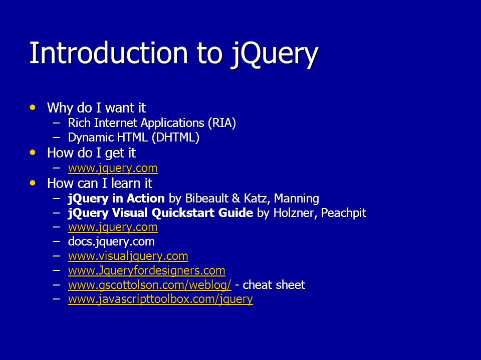 Introduction to jQuery Why do I want it Why do I want it –Rich Internet Applications (RIA) –Dynamic HTML (DHTML) How do I get it How do I get it –www.jquery.com www.jquery.com How can I learn it How can I learn it –jQuery in Action by Bibeault & Katz, Manning –jQuery Visual Quickstart Guide by Holzner, Peachpit –www.jquery.com www.jquery.com –docs.jquery.com –www.visualjquery.com www.visualjquery.com –www.Jqueryfordesigners.com www.Jqueryfordesigners.com –www.gscottolson.com/weblog/ - cheat sheet www.gscottolson.com/weblog/ –www.javascripttoolbox.com/jquery www.javascripttoolbox.com/jquery