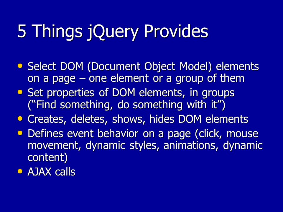5 Things jQuery Provides Select DOM (Document Object Model) elements on a page – one element or a group of them Select DOM (Document Object Model) elements on a page – one element or a group of them Set properties of DOM elements, in groups ( Find something, do something with it ) Set properties of DOM elements, in groups ( Find something, do something with it ) Creates, deletes, shows, hides DOM elements Creates, deletes, shows, hides DOM elements Defines event behavior on a page (click, mouse movement, dynamic styles, animations, dynamic content) Defines event behavior on a page (click, mouse movement, dynamic styles, animations, dynamic content) AJAX calls AJAX calls