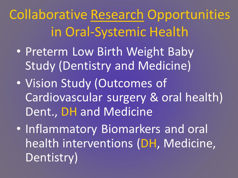 Collaborative Research Opportunities in Oral-Systemic Health Preterm Low Birth Weight Baby Study (Dentistry and Medicine) Vision Study (Outcomes of Cardiovascular surgery & oral health) Dent., DH and Medicine Inflammatory Biomarkers and oral health interventions (DH, Medicine, Dentistry)