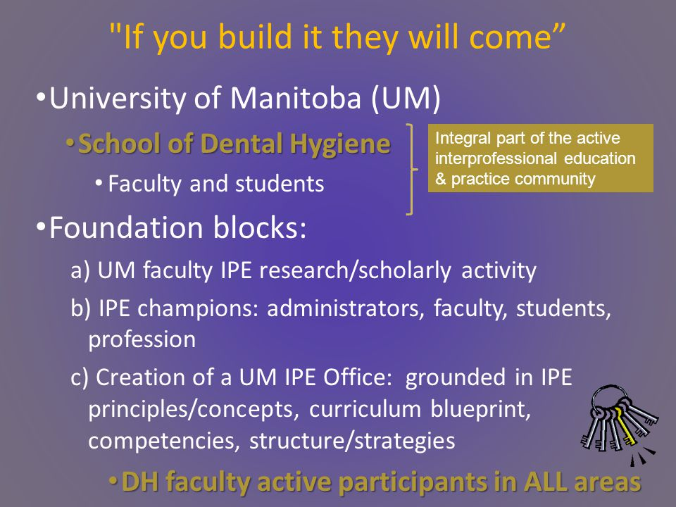 University of Manitoba (UM) School of Dental Hygiene School of Dental Hygiene Faculty and students Foundation blocks: a) UM faculty IPE research/scholarly activity b) IPE champions: administrators, faculty, students, profession c) Creation of a UM IPE Office: grounded in IPE principles/concepts, curriculum blueprint, competencies, structure/strategies DH faculty active participants in ALL areas DH faculty active participants in ALL areas If you build it they will come Integral part of the active interprofessional education & practice community