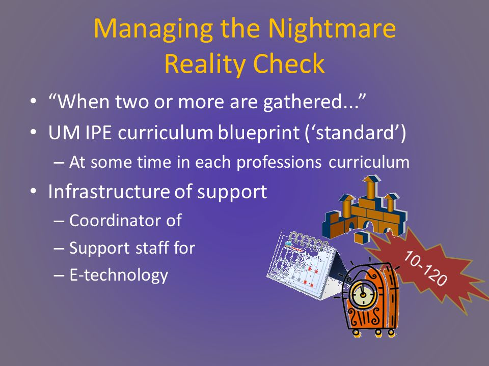Managing the Nightmare Reality Check When two or more are gathered... UM IPE curriculum blueprint ('standard') – At some time in each professions curriculum Infrastructure of support – Coordinator of – Support staff for – E-technology 10-120