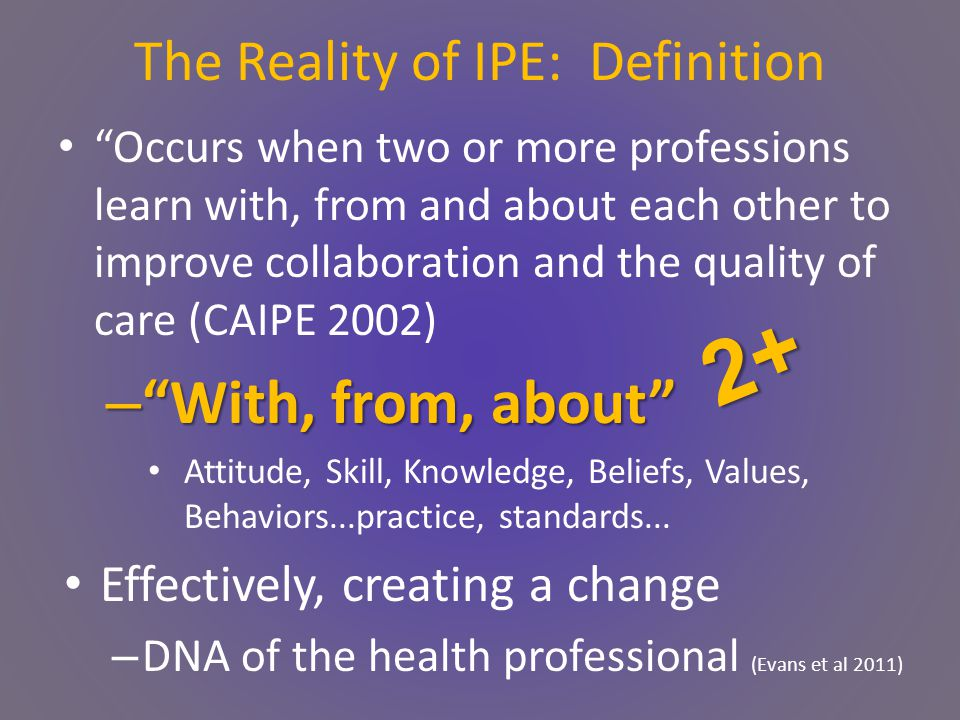 The Reality of IPE: Definition Occurs when two or more professions learn with, from and about each other to improve collaboration and the quality of care (CAIPE 2002) – With, from, about Attitude, Skill, Knowledge, Beliefs, Values, Behaviors...practice, standards...