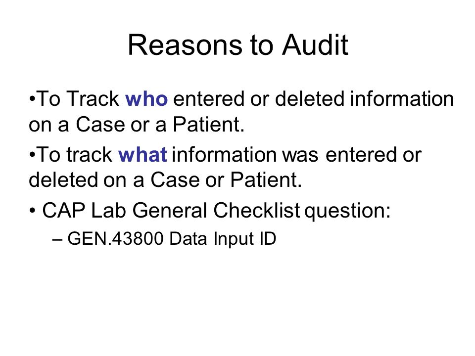 Reasons to Audit To Track who entered or deleted information on a Case or a Patient.