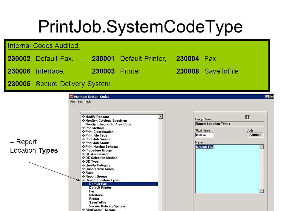 PrintJob.SystemCodeType Internal Codes Audited: 230002Default Fax,230001 Default Printer,230004 Fax 230006 Interface,230003 Printer230008 SaveToFile 230005 Secure Delivery System = Report Location Types