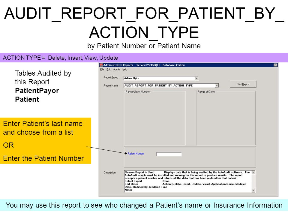 AUDIT_REPORT_FOR_PATIENT_BY_ ACTION_TYPE by Patient Number or Patient Name Enter Patient's last name and choose from a list OR Enter the Patient Number Tables Audited by this Report PatientPayor Patient You may use this report to see who changed a Patient's name or Insurance Information ACTION TYPE = Delete, Insert, View, Update