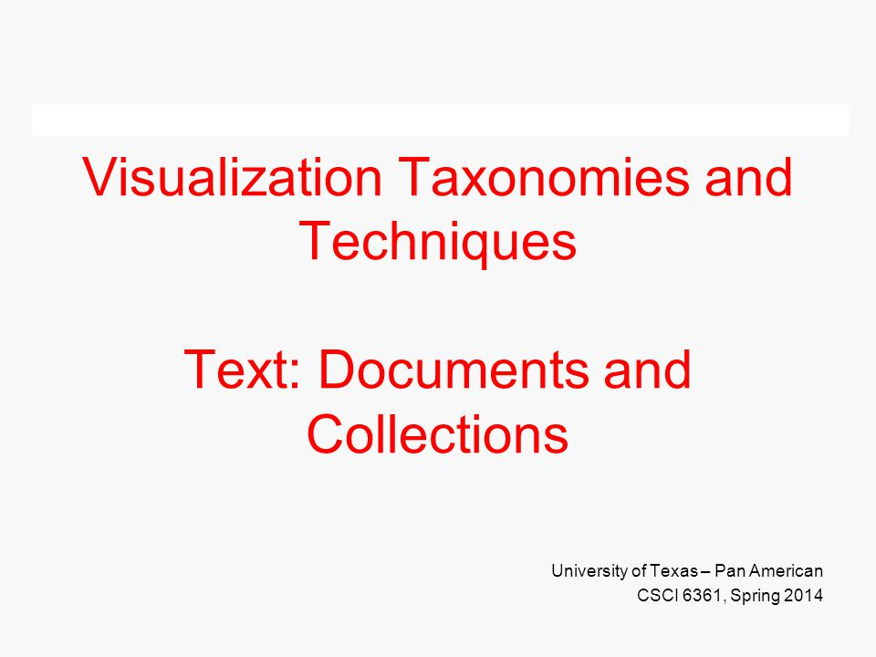 Visualization Taxonomies and Techniques Text: Documents and Collections University of Texas – Pan American CSCI 6361, Spring 2014