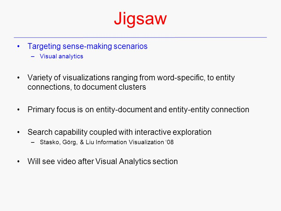 Targeting sense-making scenarios –Visual analytics Variety of visualizations ranging from word-specific, to entity connections, to document clusters Primary focus is on entity-document and entity-entity connection Search capability coupled with interactive exploration –Stasko, Görg, & Liu Information Visualization '08 Will see video after Visual Analytics section