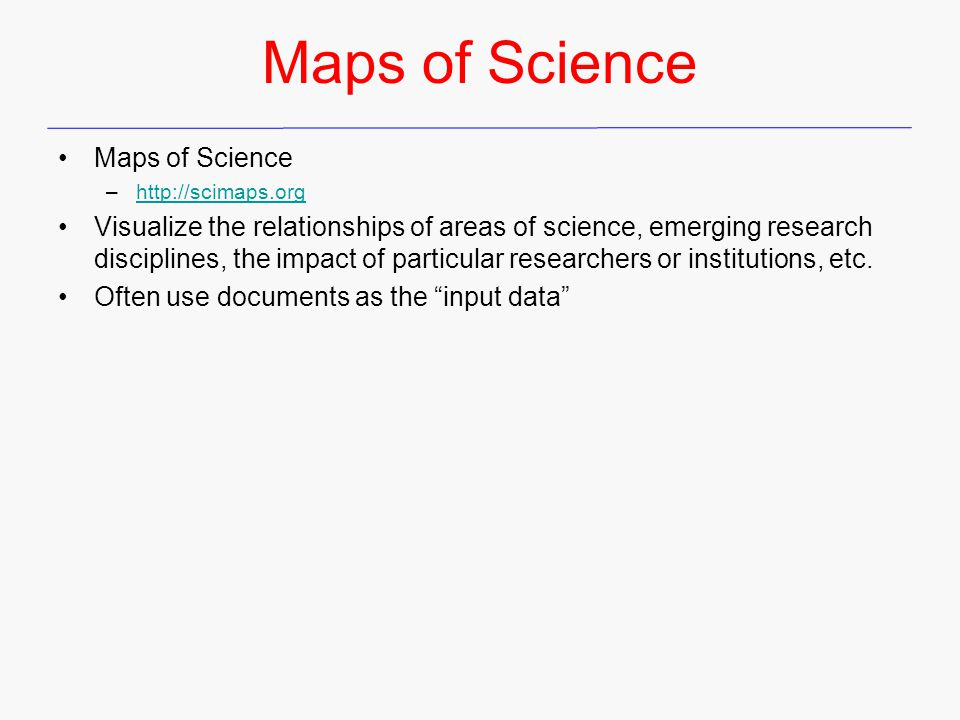 Maps of Science –http://scimaps.orghttp://scimaps.org Visualize the relationships of areas of science, emerging research disciplines, the impact of particular researchers or institutions, etc.