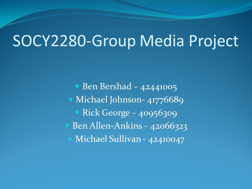 SOCY2280-Group Media Project Ben Bershad – 42441005 Michael Johnson- 41776689 Rick George – 40956309 Ben Allen-Ankins – 42066323 Michael Sullivan - 42410047