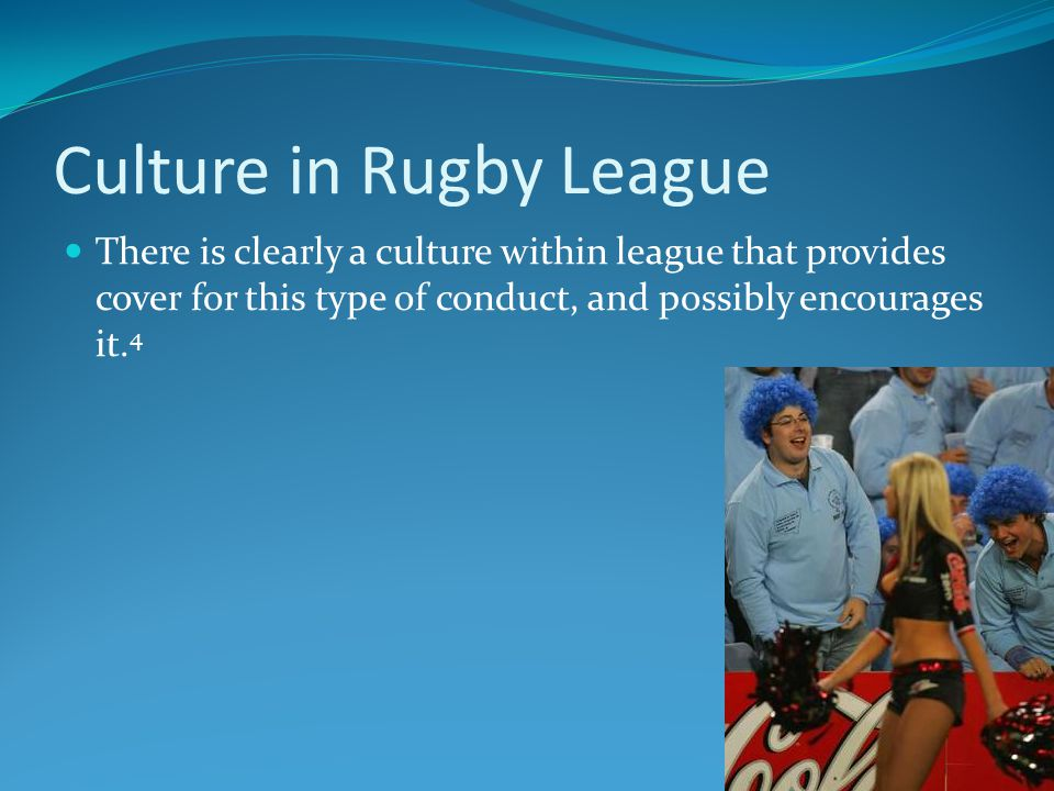 Culture in Rugby League There is clearly a culture within league that provides cover for this type of conduct, and possibly encourages it.
