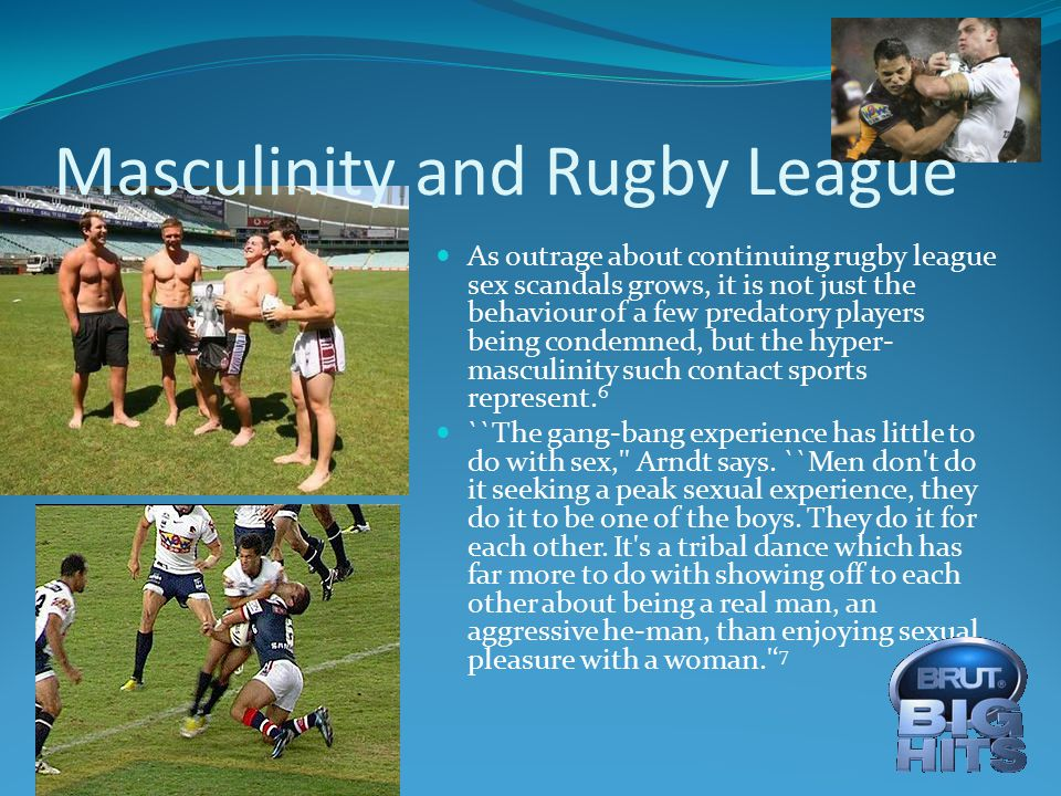 Masculinity and Rugby League As outrage about continuing rugby league sex scandals grows, it is not just the behaviour of a few predatory players being condemned, but the hyper- masculinity such contact sports represent.