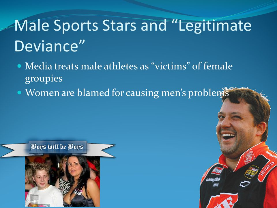 Sports Stars and Deviance Just as with marital rape, there has been a traditionally high tolerance of sexually exploitative practices, such as locker room sex talk (Curry, 1991 and 1998) and demeaning treatment of women sports journalists (Kane and Disch, 1993), women fans and 'groupies' (Robinson, 1998). 2 When one man fucks many women he is a playboy and gains status; when a woman is fucked by many men she degrades herself and loses stature.