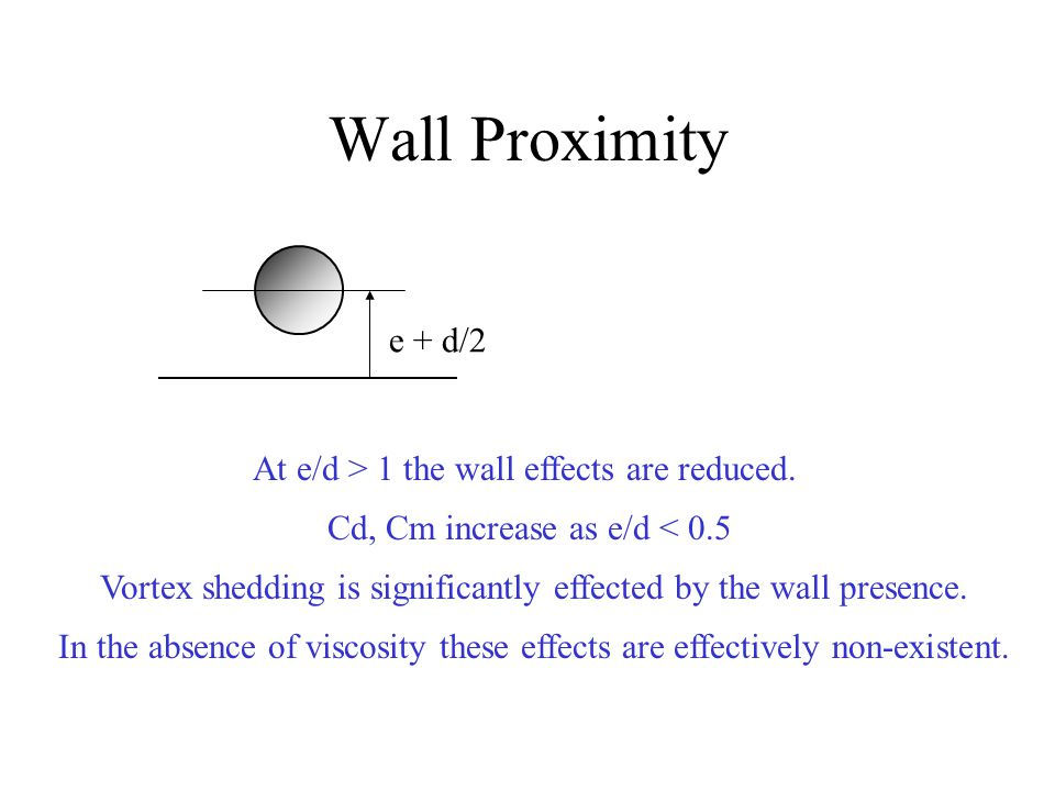 Wall Proximity e + d/2 At e/d > 1 the wall effects are reduced. Cd, Cm increase as e/d < 0.5 Vortex shedding is significantly effected by the wall pre
