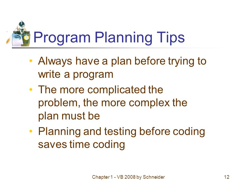 Chapter 1 - VB 2008 by Schneider12 Program Planning Tips Always have a plan before trying to write a program The more complicated the problem, the more complex the plan must be Planning and testing before coding saves time coding