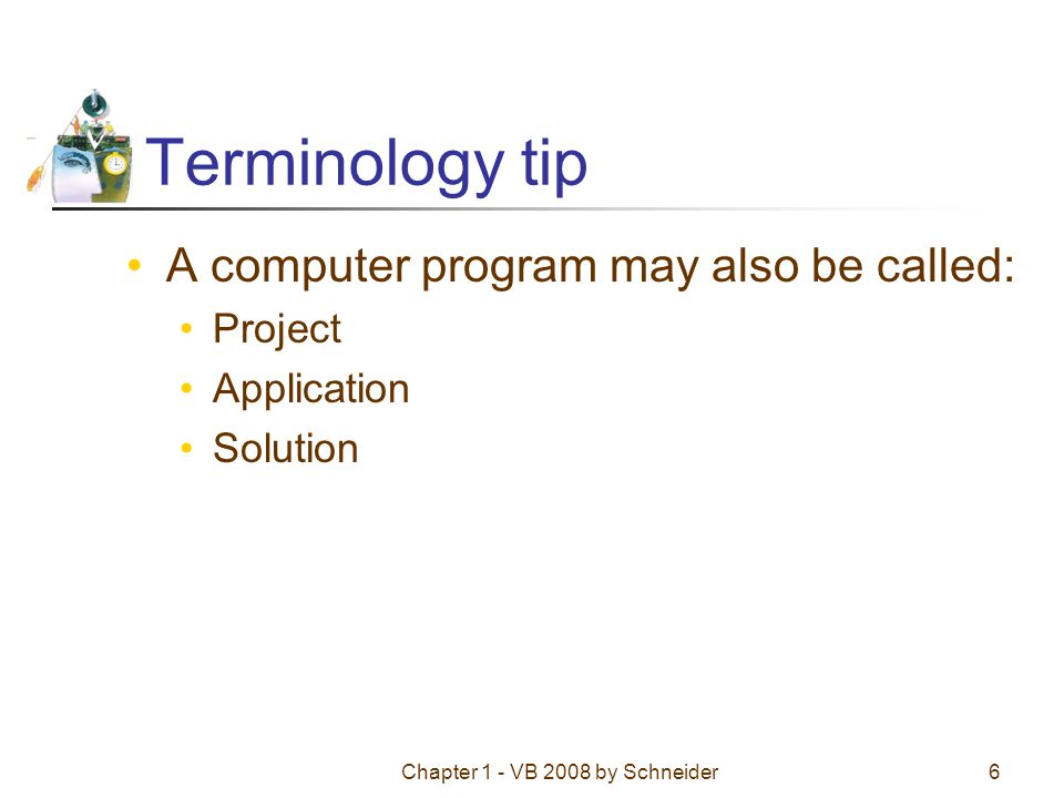 Chapter 1 - VB 2008 by Schneider6 Terminology tip A computer program may also be called: Project Application Solution