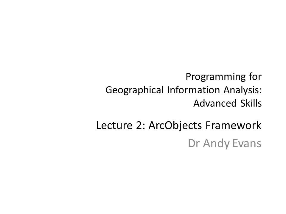 Programming for Geographical Information Analysis: Advanced Skills Lecture 2: ArcObjects Framework Dr Andy Evans