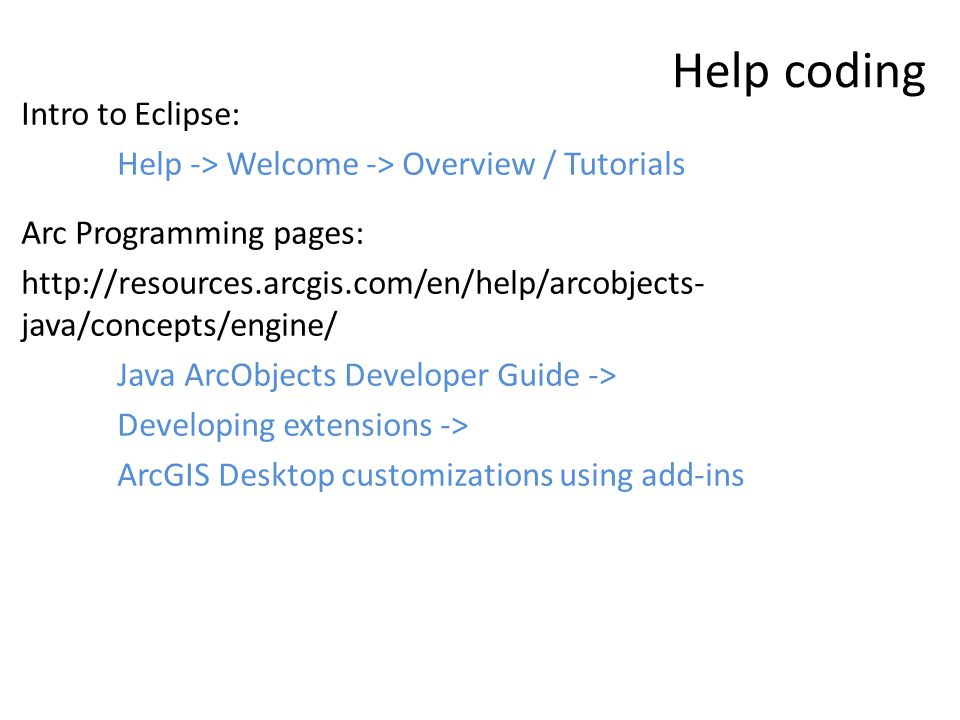 Help coding Intro to Eclipse: Help -> Welcome -> Overview / Tutorials Arc Programming pages: http://resources.arcgis.com/en/help/arcobjects- java/concepts/engine/ Java ArcObjects Developer Guide -> Developing extensions -> ArcGIS Desktop customizations using add-ins