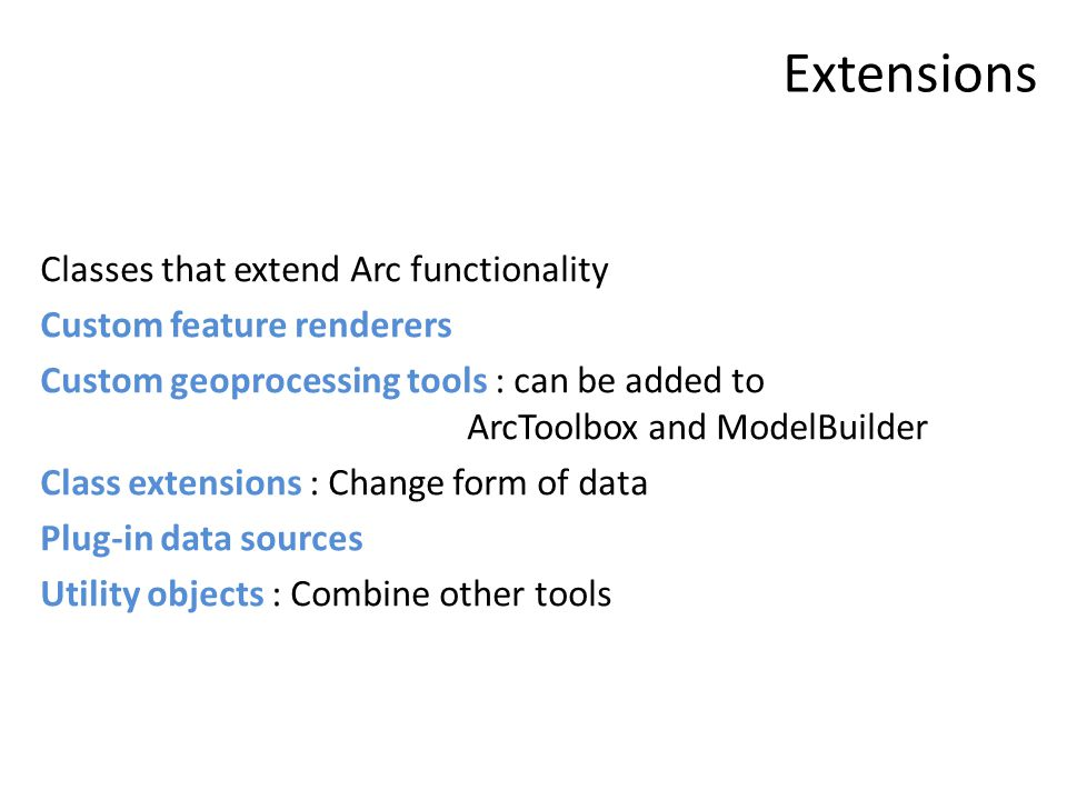 Extensions Classes that extend Arc functionality Custom feature renderers Custom geoprocessing tools : can be added to ArcToolbox and ModelBuilder Cla