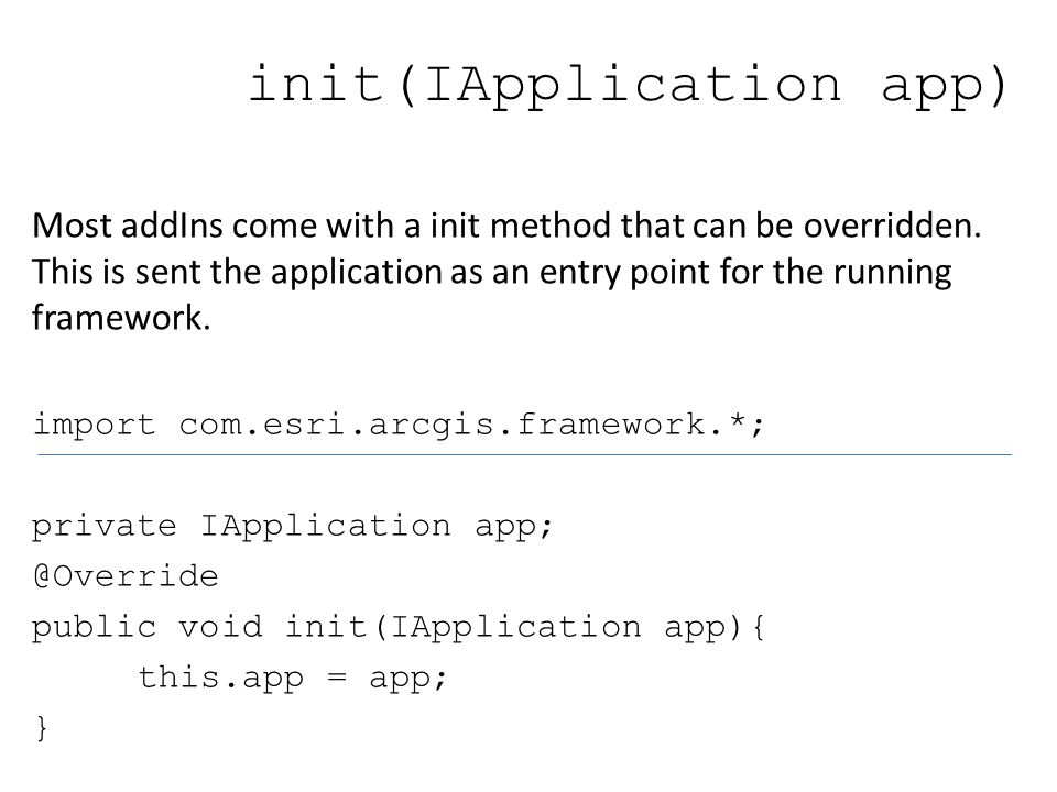 init(IApplication app) Most addIns come with a init method that can be overridden.