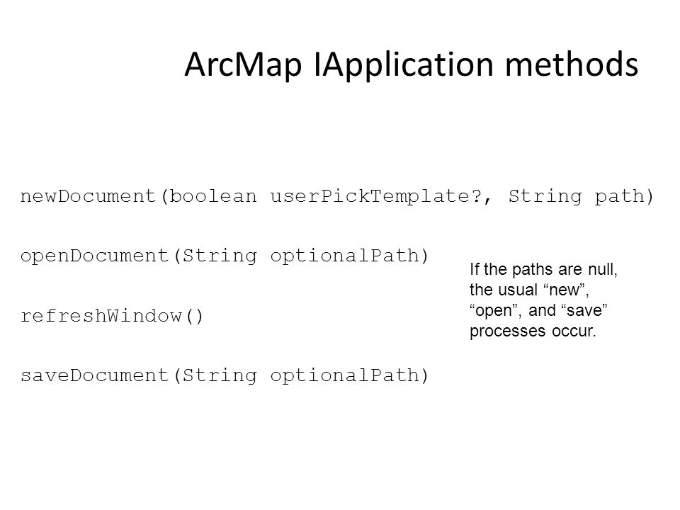 ArcMap IApplication methods newDocument(boolean userPickTemplate?, String path) openDocument(String optionalPath) refreshWindow() saveDocument(String optionalPath) If the paths are null, the usual new , open , and save processes occur.