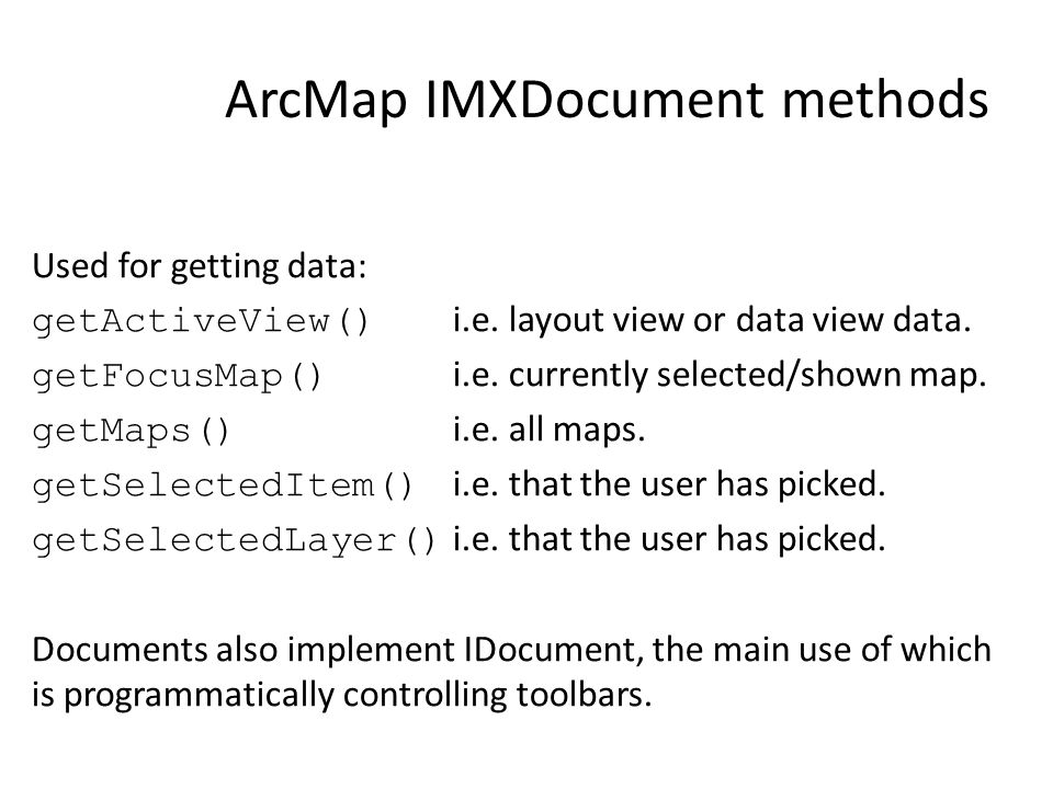 ArcMap IMXDocument methods Used for getting data: getActiveView() i.e. layout view or data view data. getFocusMap() i.e. currently selected/shown map.