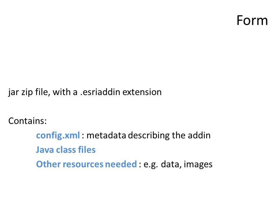Form jar zip file, with a.esriaddin extension Contains: config.xml : metadata describing the addin Java class files Other resources needed : e.g.