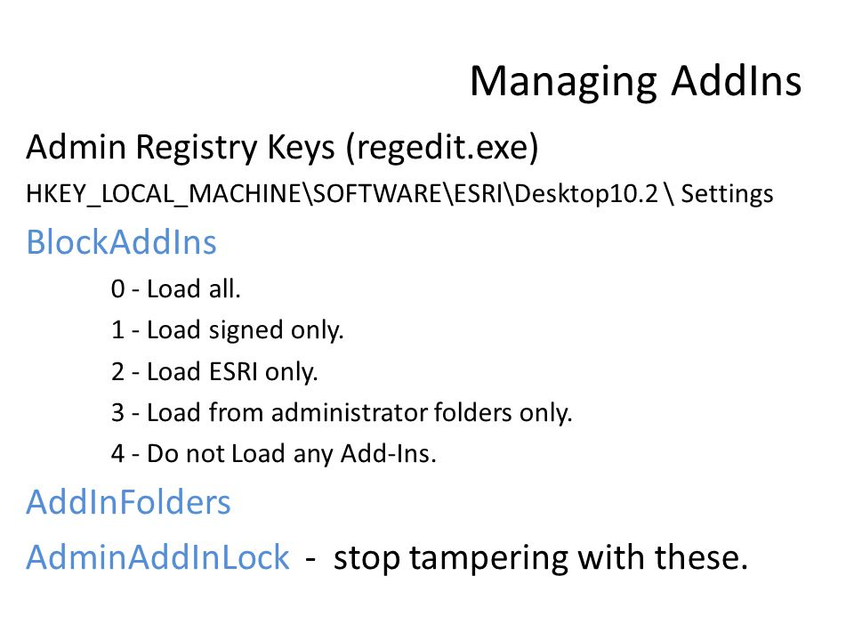 Managing AddIns Admin Registry Keys (regedit.exe) HKEY_LOCAL_MACHINE\SOFTWARE\ESRI\Desktop10.2 \ Settings BlockAddIns 0 - Load all.
