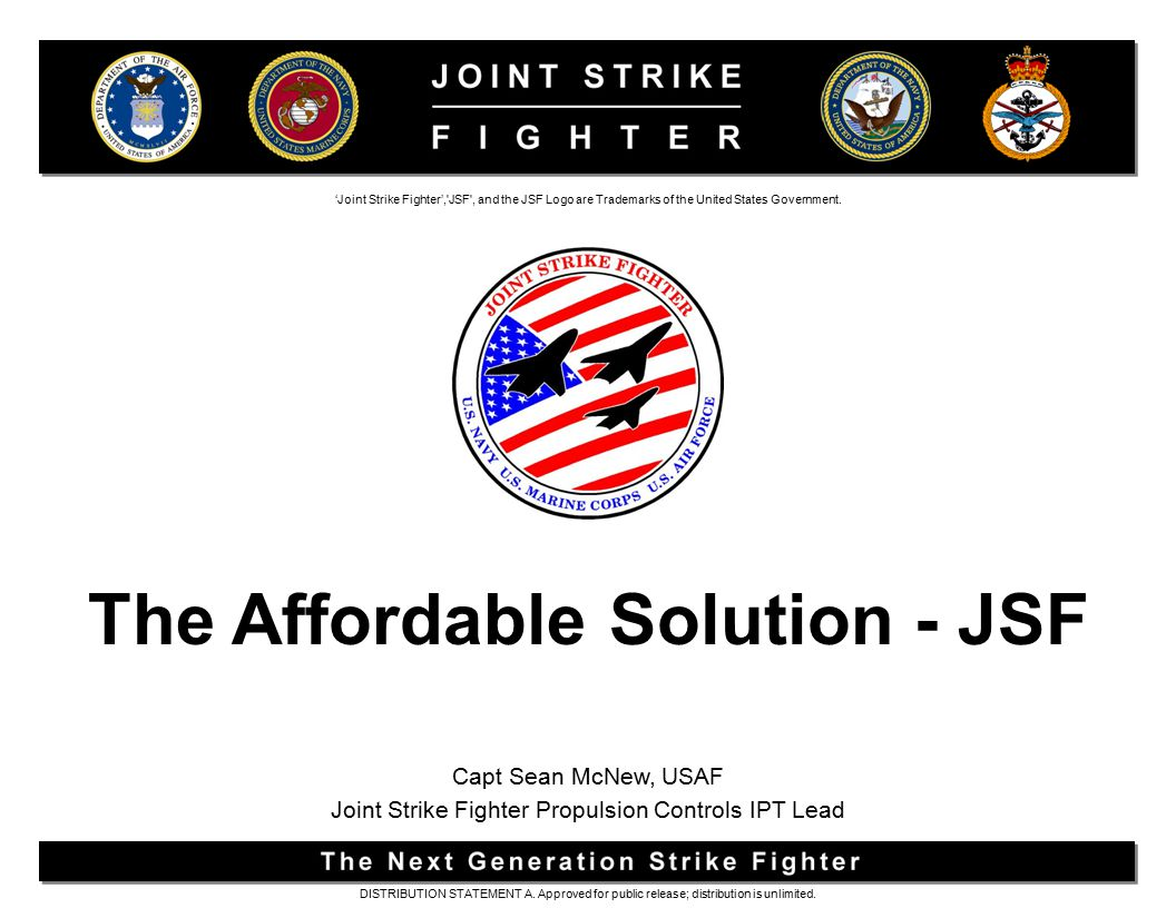 SERVICE NEEDS USN – Multi-role, stealthy strike fighter to complement the F/A-18E/F USAF – Multi-role (primary air-to-ground) fighter to replace the F-16 and A-10 and to complement the F-22 USMC – Multi-role, short takeoff, vertical landing strike fighter to replace the AV-8B and F/A-18C/D UK Royal Navy and Royal Air Force – Supersonic STOVL replacement for the Sea Harrier and GR-7 DISTRIBUTION STATEMENT A.