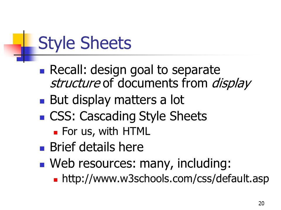 20 Style Sheets Recall: design goal to separate structure of documents from display But display matters a lot CSS: Cascading Style Sheets For us, with HTML Brief details here Web resources: many, including: http://www.w3schools.com/css/default.asp