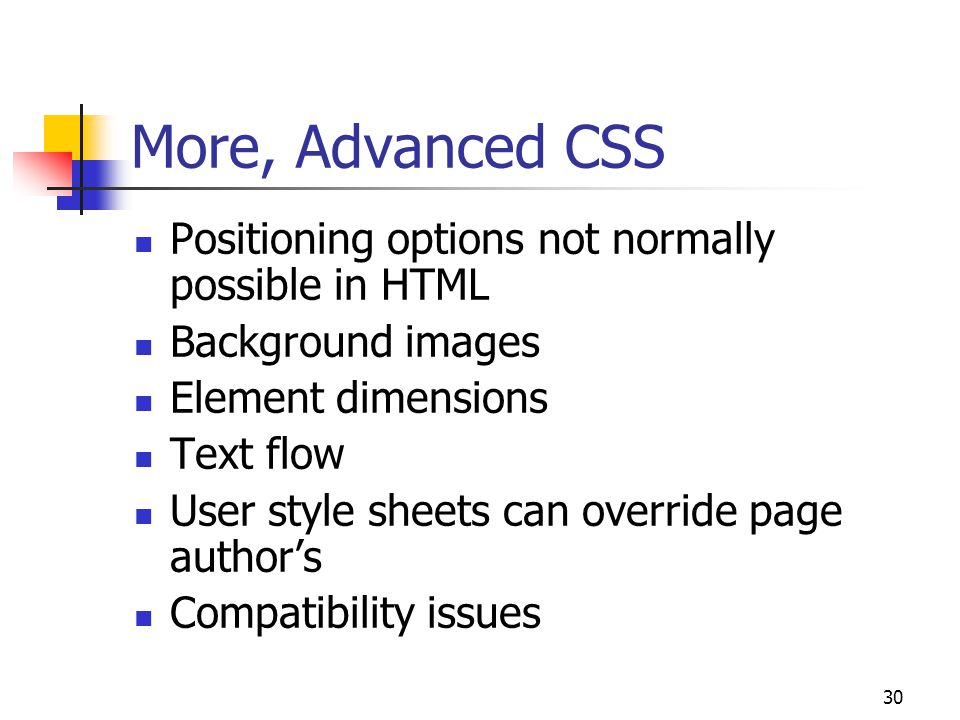 30 More, Advanced CSS Positioning options not normally possible in HTML Background images Element dimensions Text flow User style sheets can override page author's Compatibility issues