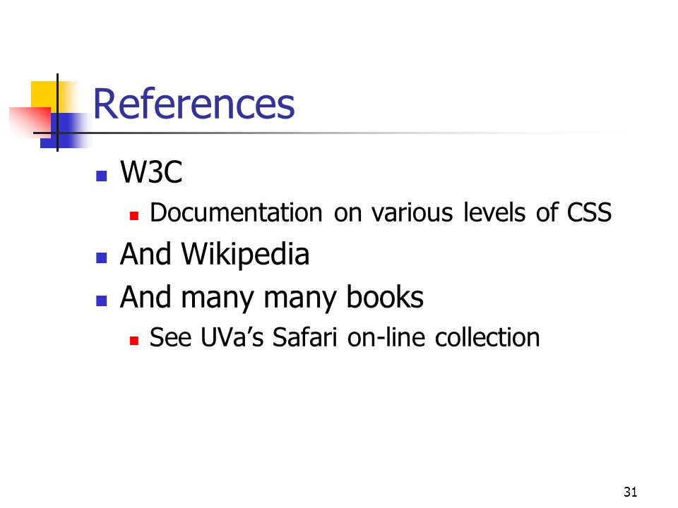 31 References W3C Documentation on various levels of CSS And Wikipedia And many many books See UVa's Safari on-line collection