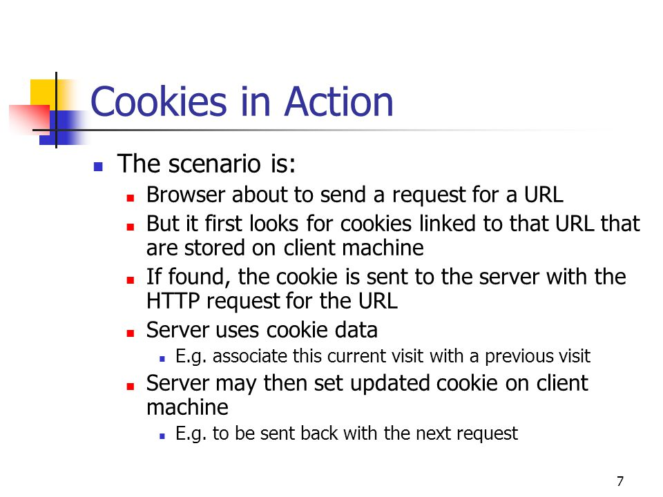 7 Cookies in Action The scenario is: Browser about to send a request for a URL But it first looks for cookies linked to that URL that are stored on client machine If found, the cookie is sent to the server with the HTTP request for the URL Server uses cookie data E.g.