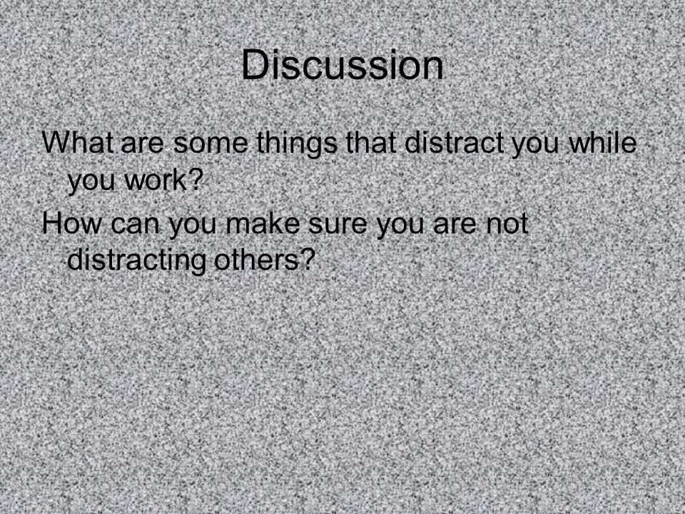 Discussion What are some things that distract you while you work? How can you make sure you are not distracting others?