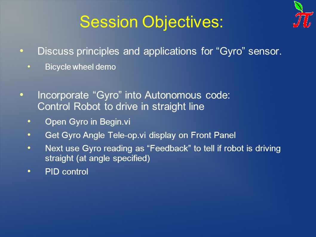 "Session Objectives: Discuss principles and applications for ""Gyro"" sensor. Bicycle wheel demo Incorporate ""Gyro"" into Autonomous code: Control Robot t"