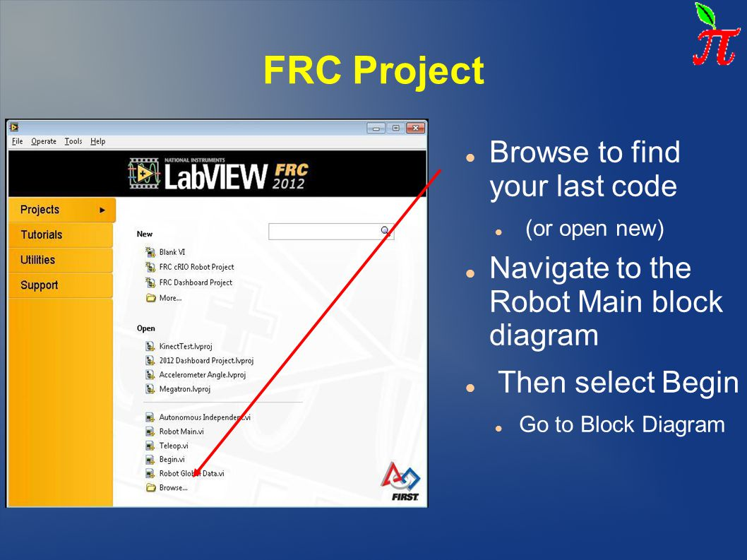 FRC Project Browse to find your last code (or open new) Navigate to the Robot Main block diagram Then select Begin Go to Block Diagram