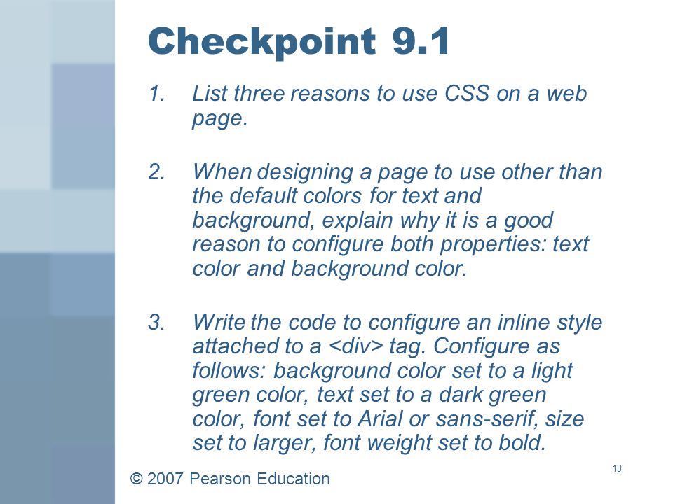 © 2007 Pearson Education 13 Checkpoint 9.1 1.List three reasons to use CSS on a web page.