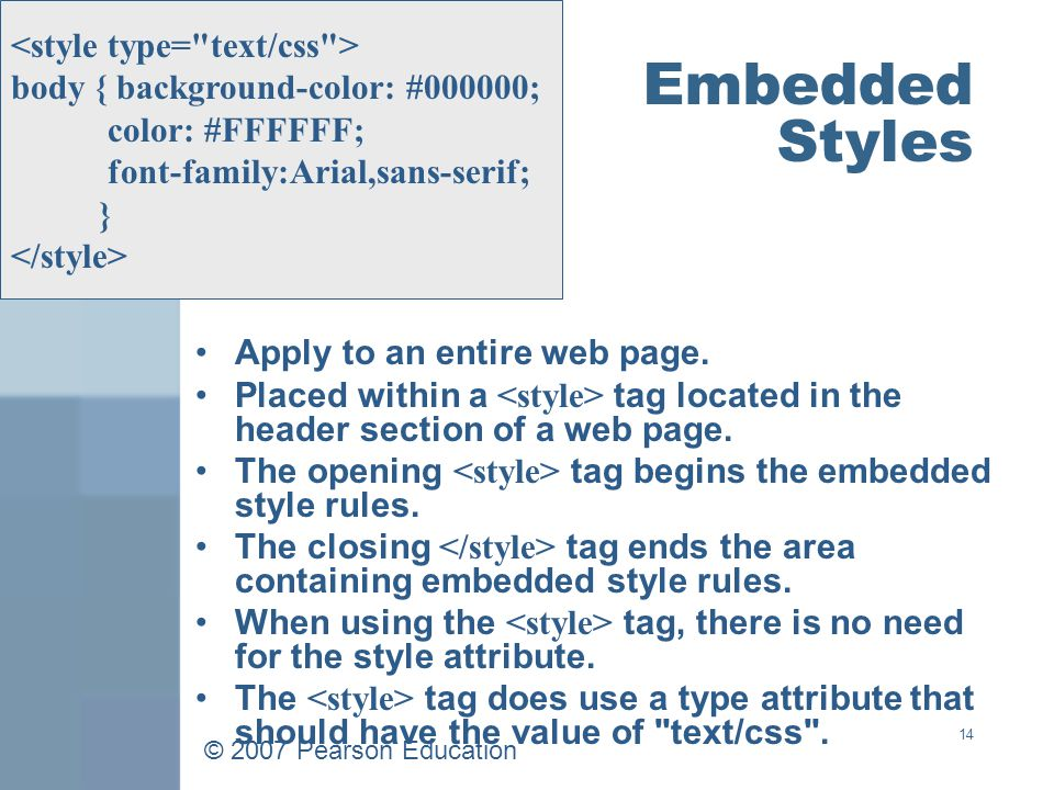 © 2007 Pearson Education 14 Embedded Styles Apply to an entire web page.