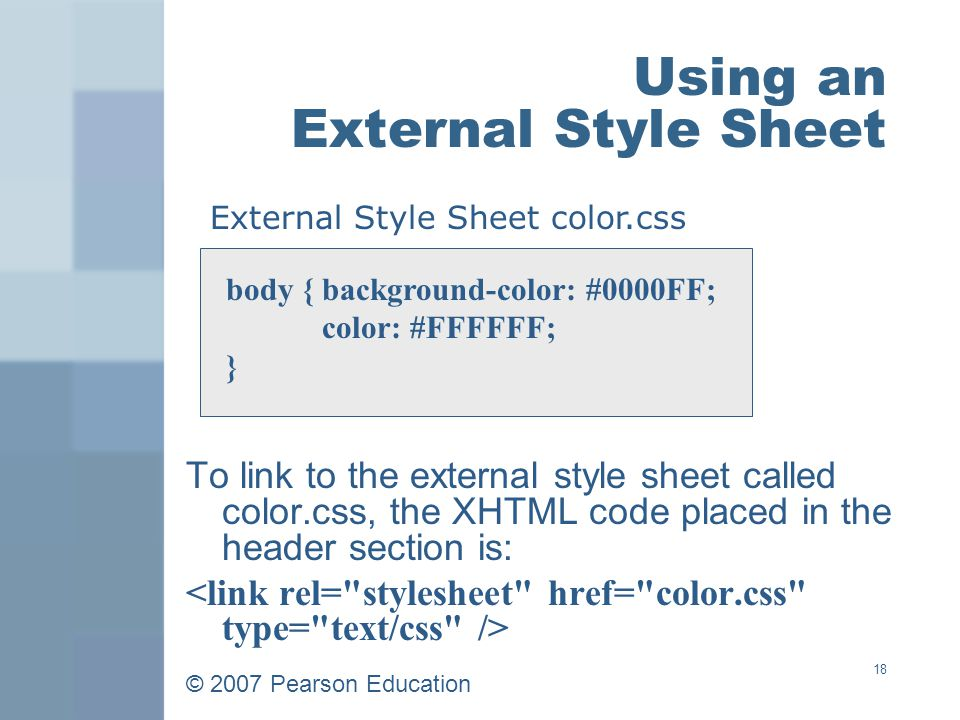 © 2007 Pearson Education 18 Using an External Style Sheet To link to the external style sheet called color.css, the XHTML code placed in the header section is: body { background-color: #0000FF; color: #FFFFFF; } External Style Sheet color.css